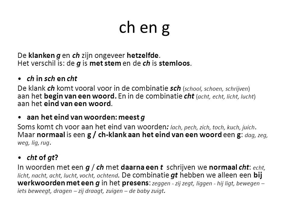 ch en g De klanken g en ch zijn ongeveer hetzelfde. Het verschil is: de g is met stem en de ch is stemloos. ch in sch en cht De klank ch komt vooral v