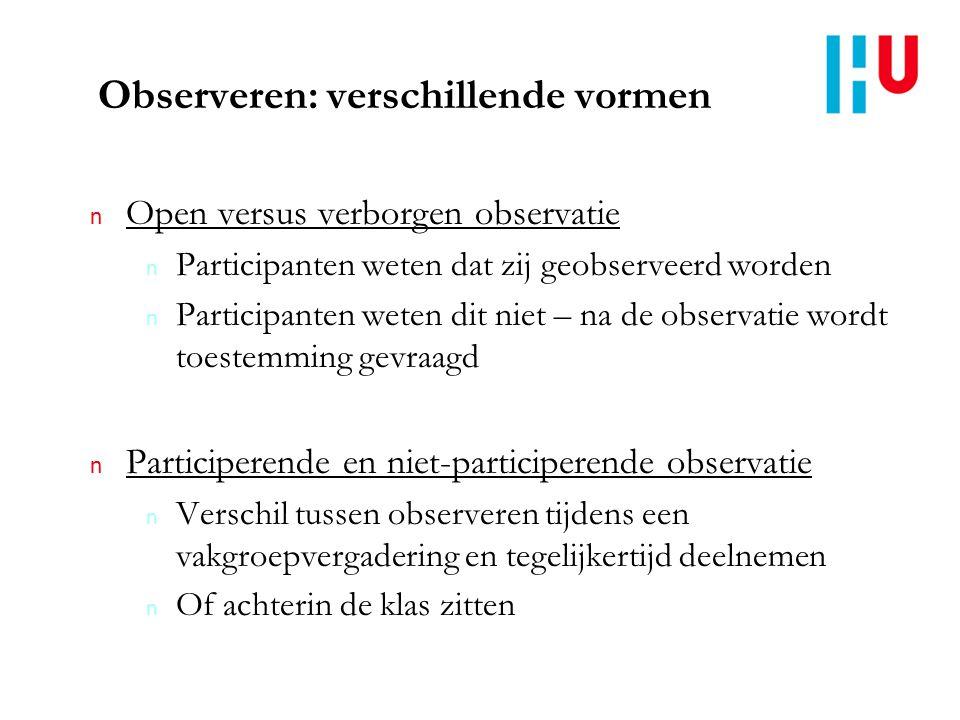 Observeren: verschillende vormen n Open versus verborgen observatie n Participanten weten dat zij geobserveerd worden n Participanten weten dit niet –