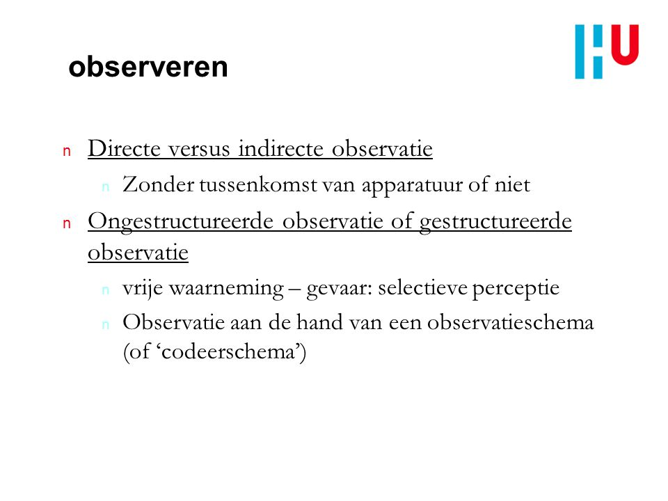 observeren n Directe versus indirecte observatie n Zonder tussenkomst van apparatuur of niet n Ongestructureerde observatie of gestructureerde observa