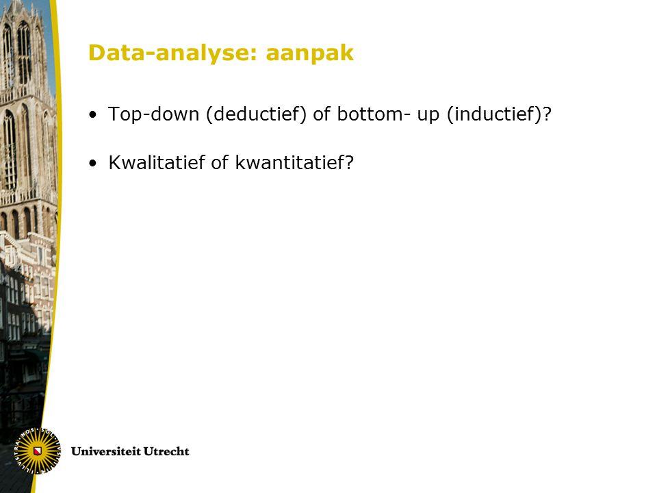 Data-analyse: aanpak Top-down (deductief) of bottom- up (inductief)? Kwalitatief of kwantitatief?