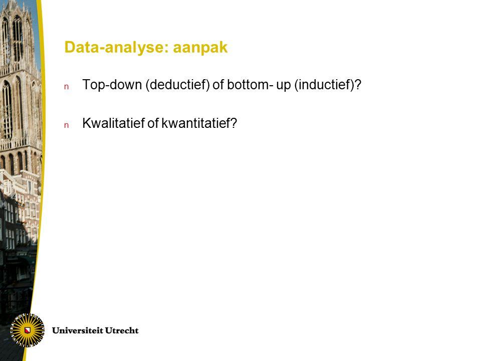 Data-analyse: aanpak n Top-down (deductief) of bottom- up (inductief)? n Kwalitatief of kwantitatief?