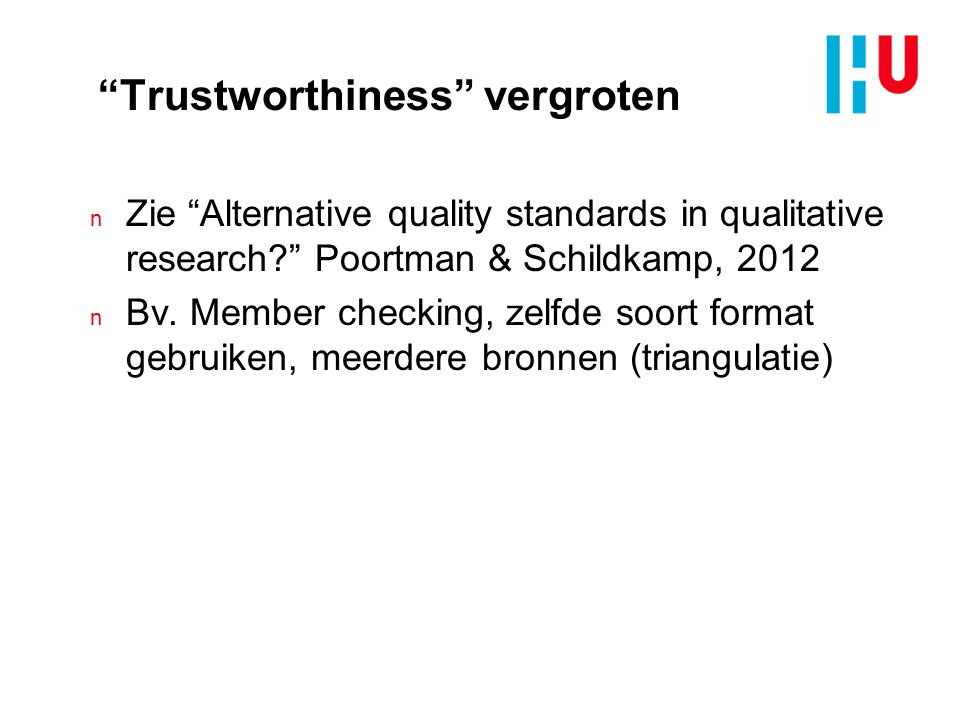 """Trustworthiness"" vergroten n Zie ""Alternative quality standards in qualitative research?"" Poortman & Schildkamp, 2012 n Bv. Member checking, zelfde s"