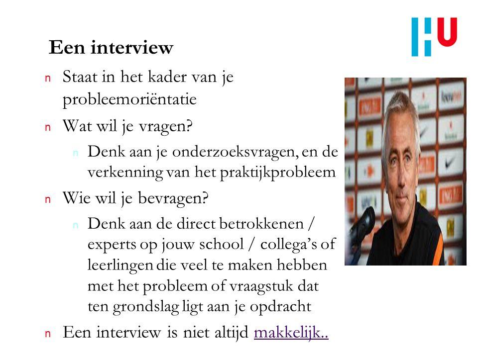 Een interview n Staat in het kader van je probleemoriëntatie n Wat wil je vragen? n Denk aan je onderzoeksvragen, en de verkenning van het praktijkpro