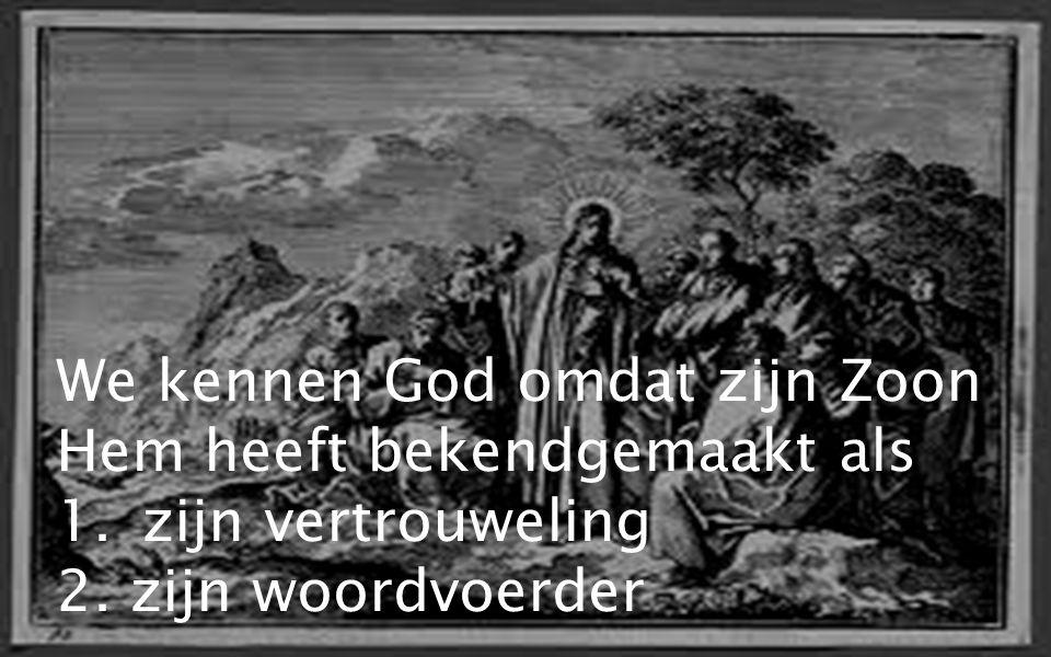 We kennen God omdat zijn Zoon Hem heeft bekendgemaakt als 1.zijn vertrouweling 2. zijn woordvoerder