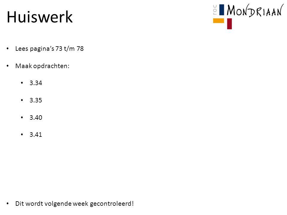 Huiswerk Lees pagina's 73 t/m 78 Maak opdrachten: 3.34 3.35 3.40 3.41 Dit wordt volgende week gecontroleerd!