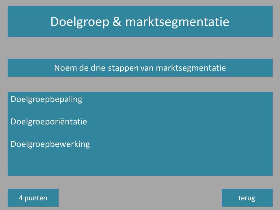 Doelgroep & marktsegmentatie terug Noem de drie stappen van marktsegmentatie Doelgroepbepaling Doelgroeporiëntatie Doelgroepbewerking 4 punten