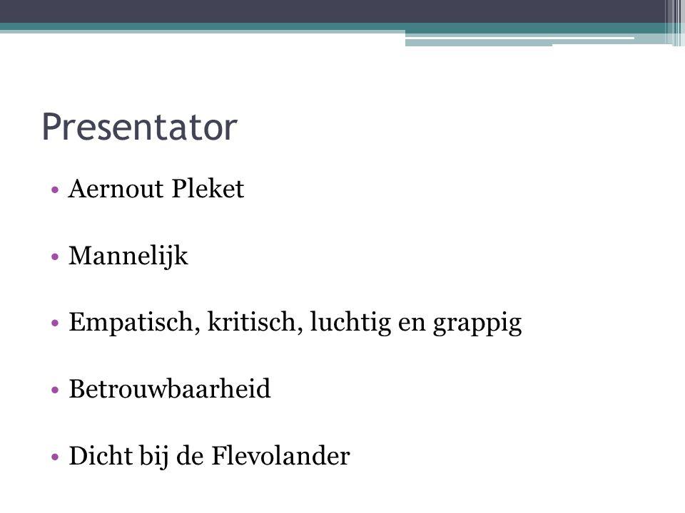 Presentator Aernout Pleket Mannelijk Empatisch, kritisch, luchtig en grappig Betrouwbaarheid Dicht bij de Flevolander