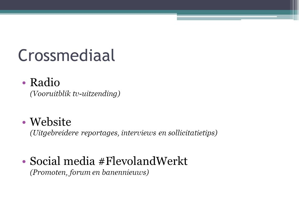 Crossmediaal Radio (Vooruitblik tv-uitzending) Website (Uitgebreidere reportages, interviews en sollicitatietips) Social media #FlevolandWerkt (Promoten, forum en banennieuws)