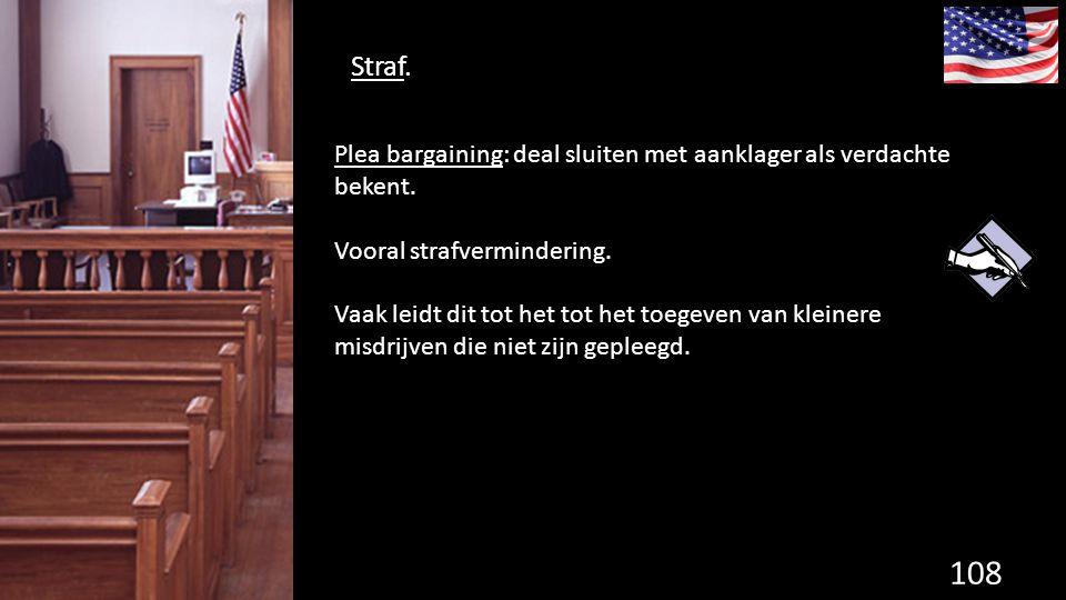 Straf. 108 de grondwet. Plea bargaining: deal sluiten met aanklager als verdachte bekent. Vooral strafvermindering. Vaak leidt dit tot het tot het toe