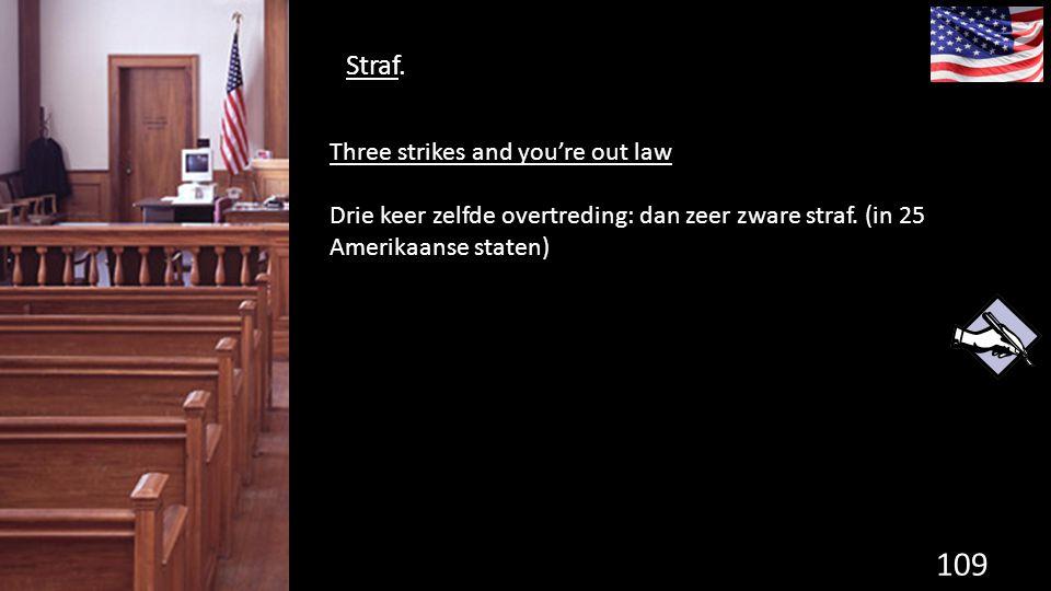 Straf. 109 de grondwet. Three strikes and you're out law Drie keer zelfde overtreding: dan zeer zware straf. (in 25 Amerikaanse staten)