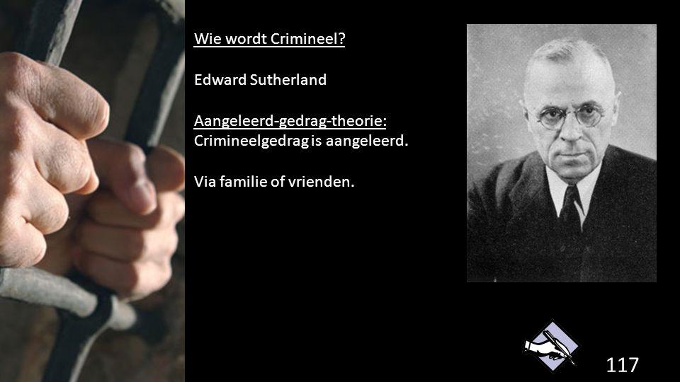 117 de grondwet. Wie wordt Crimineel? Edward Sutherland Aangeleerd-gedrag-theorie: Crimineelgedrag is aangeleerd. Via familie of vrienden.