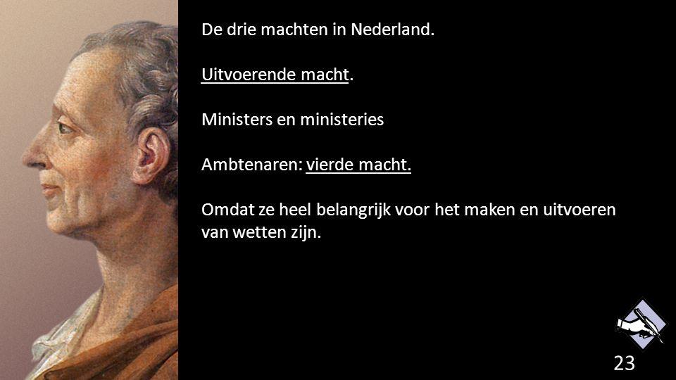 De drie machten in Nederland. Uitvoerende macht. Ministers en ministeries Ambtenaren: vierde macht. Omdat ze heel belangrijk voor het maken en uitvoer