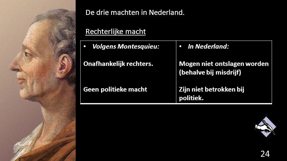De drie machten in Nederland. Rechterlijke macht 24 de grondwet. Volgens Montesquieu: Onafhankelijk rechters. Geen politieke macht In Nederland: Mogen