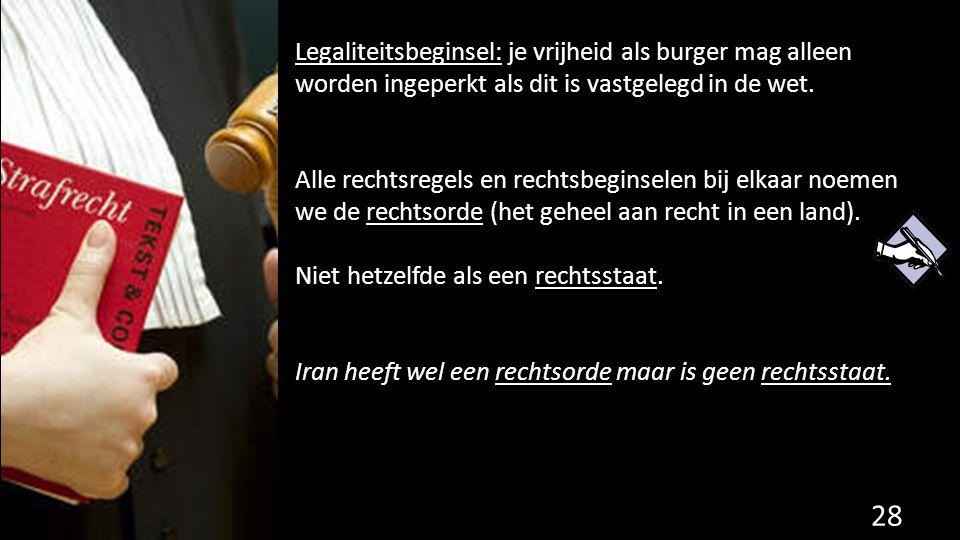 Legaliteitsbeginsel: je vrijheid als burger mag alleen worden ingeperkt als dit is vastgelegd in de wet. Alle rechtsregels en rechtsbeginselen bij elk
