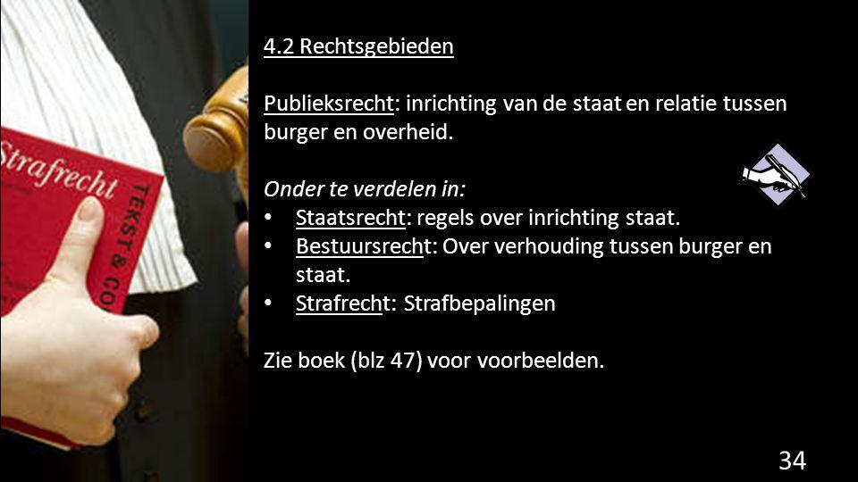 4.2 Rechtsgebieden Publieksrecht: inrichting van de staat en relatie tussen burger en overheid. Onder te verdelen in: Staatsrecht: regels over inricht