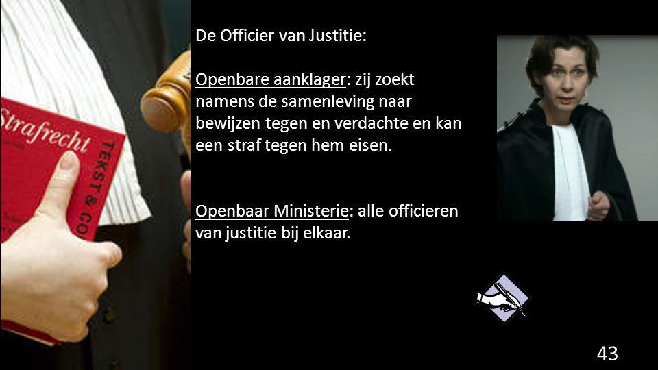 De Officier van Justitie: Openbare aanklager: zij zoekt namens de samenleving naar bewijzen tegen en verdachte en kan een straf tegen hem eisen. Openb