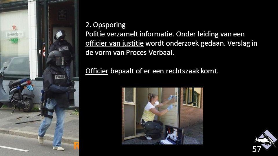 2. Opsporing Politie verzamelt informatie. Onder leiding van een officier van justitie wordt onderzoek gedaan. Verslag in de vorm van Proces Verbaal.