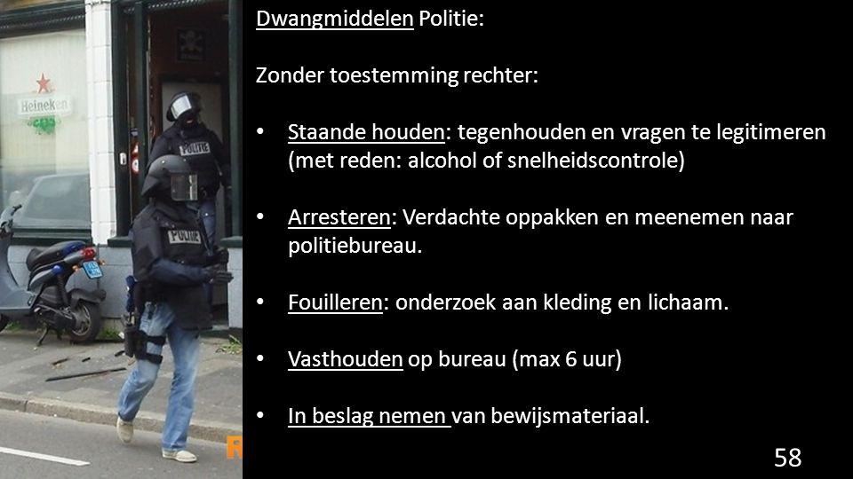 Dwangmiddelen Politie: Zonder toestemming rechter: Staande houden: tegenhouden en vragen te legitimeren (met reden: alcohol of snelheidscontrole) Arresteren: Verdachte oppakken en meenemen naar politiebureau.