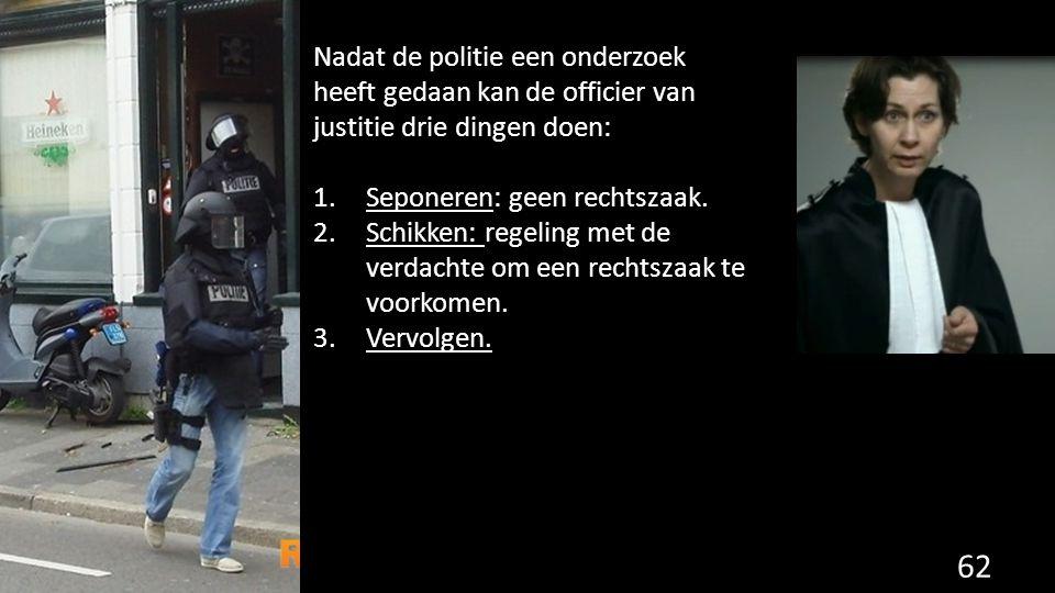 Nadat de politie een onderzoek heeft gedaan kan de officier van justitie drie dingen doen: 1.Seponeren: geen rechtszaak. 2.Schikken: regeling met de v