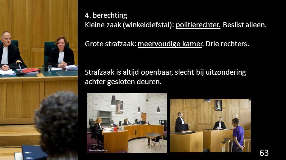 4. berechting Kleine zaak (winkeldiefstal): politierechter. Beslist alleen. Grote strafzaak: meervoudige kamer. Drie rechters. Strafzaak is altijd ope