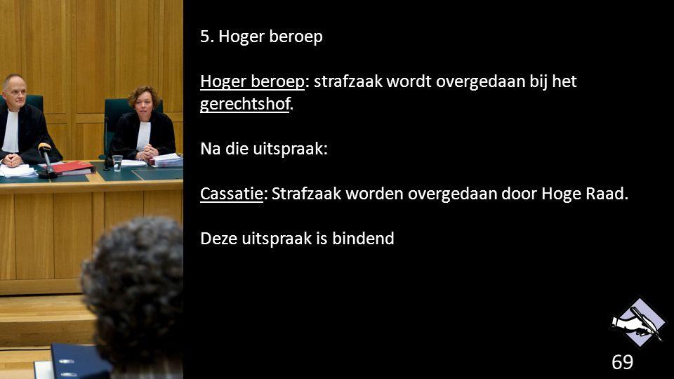 5. Hoger beroep Hoger beroep: strafzaak wordt overgedaan bij het gerechtshof. Na die uitspraak: Cassatie: Strafzaak worden overgedaan door Hoge Raad.