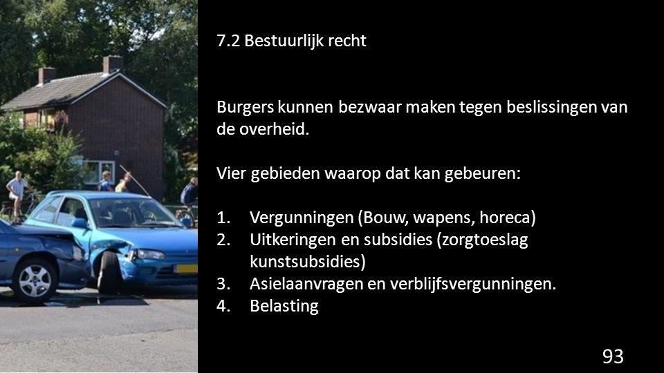 7.2 Bestuurlijk recht Burgers kunnen bezwaar maken tegen beslissingen van de overheid. Vier gebieden waarop dat kan gebeuren: 1.Vergunningen (Bouw, wa