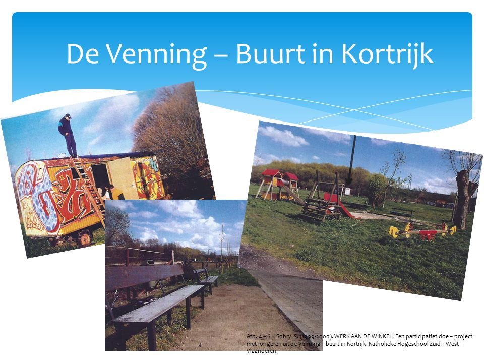 De Venning – Buurt in Kortrijk Afb. 4 – 6 : Sobry, S. (1999-2000). WERK AAN DE WINKEL! Een participatief doe – project met jongeren uit de Venning – b