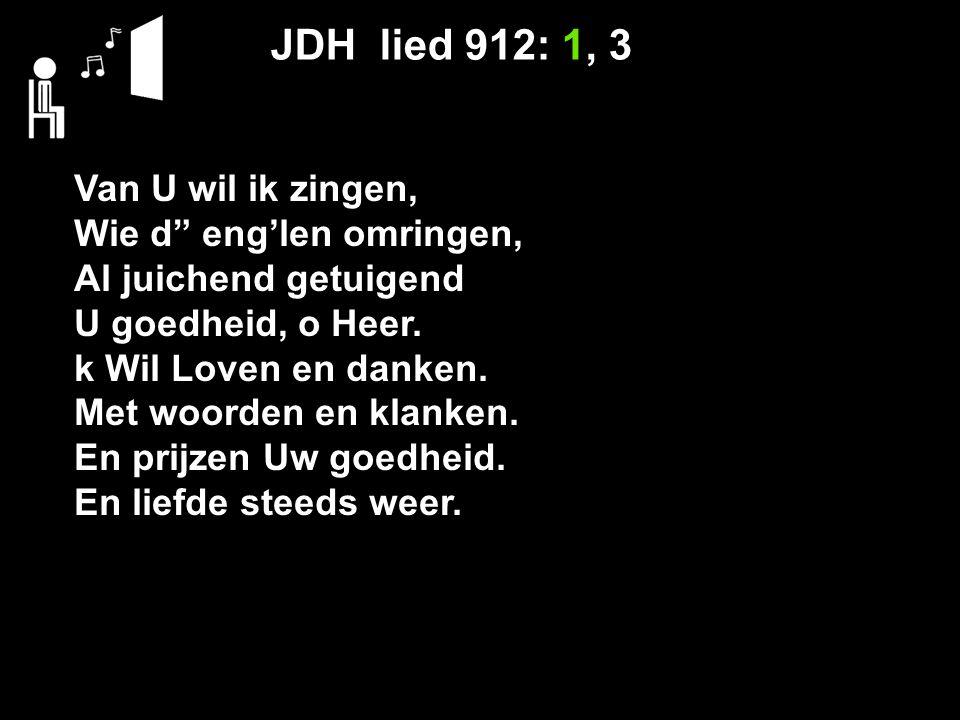 JDH lied 912: 1, 3 Van U wil ik zingen, Wie d eng'len omringen, Al juichend getuigend U goedheid, o Heer.