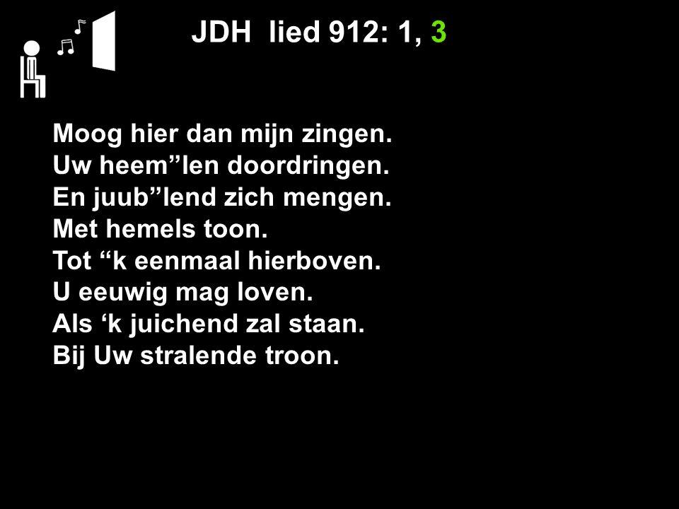JDH lied 912: 1, 3 Moog hier dan mijn zingen. Uw heem len doordringen.