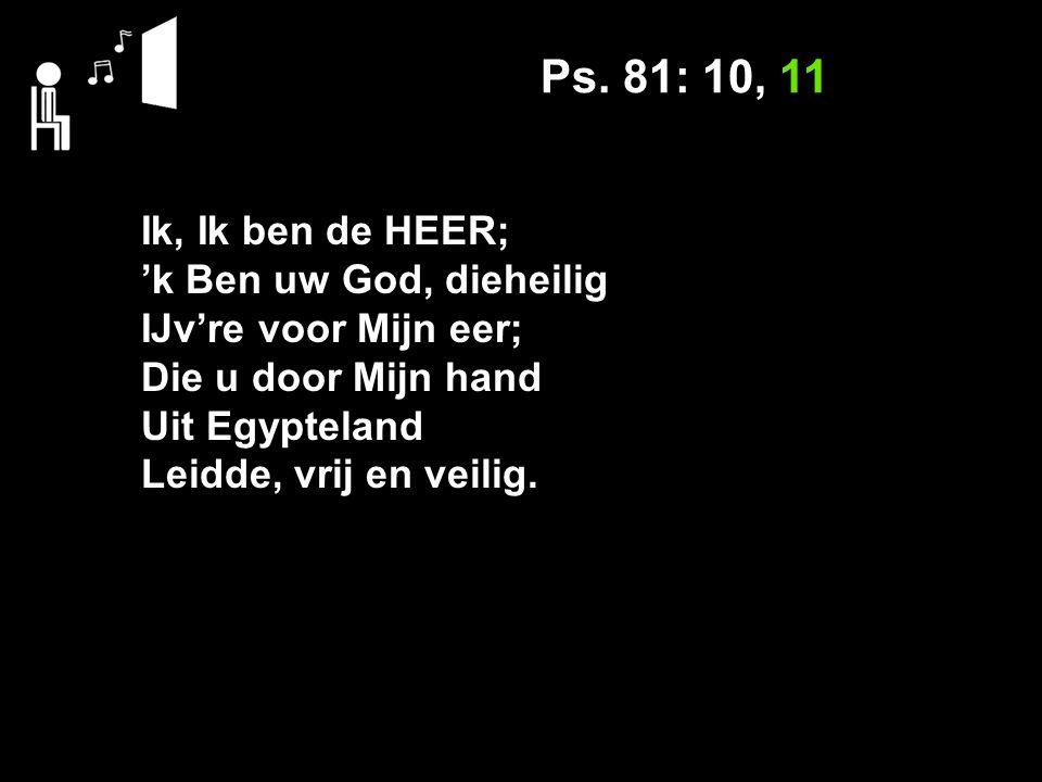 Ps. 81: 10, 11 Ik, Ik ben de HEER; 'k Ben uw God, dieheilig IJv're voor Mijn eer; Die u door Mijn hand Uit Egypteland Leidde, vrij en veilig.