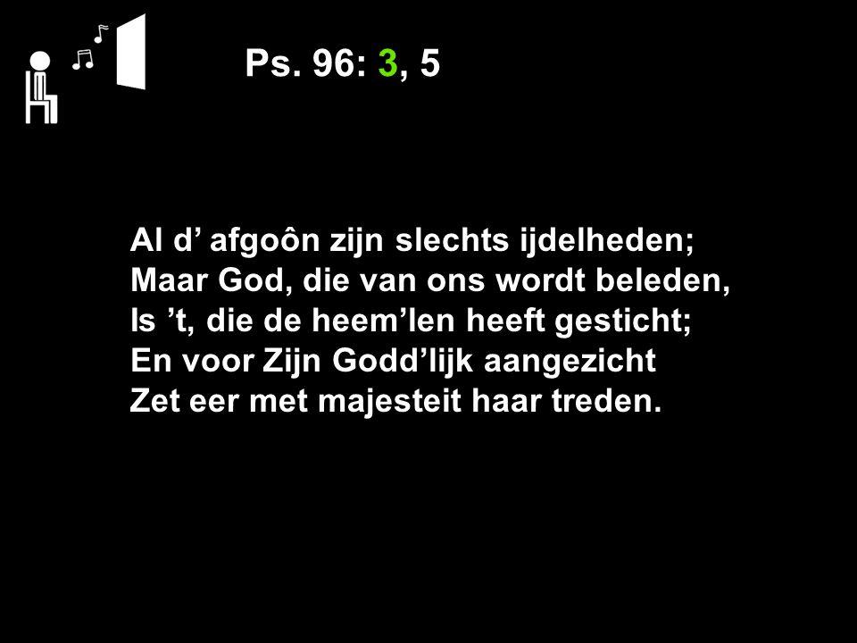 Ps. 96: 3, 5 Al d' afgoôn zijn slechts ijdelheden; Maar God, die van ons wordt beleden, Is 't, die de heem'len heeft gesticht; En voor Zijn Godd'lijk