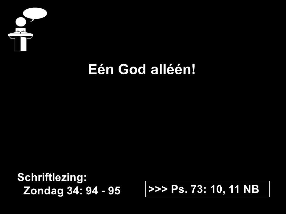 >>> Ps. 73: 10, 11 NB Schriftlezing: Zondag 34: 94 - 95 Eén God alléén!