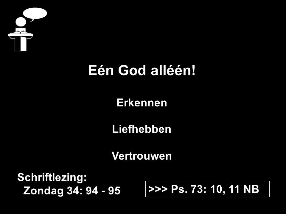 >>> Ps. 73: 10, 11 NB Schriftlezing: Zondag 34: 94 - 95 Eén God alléén.