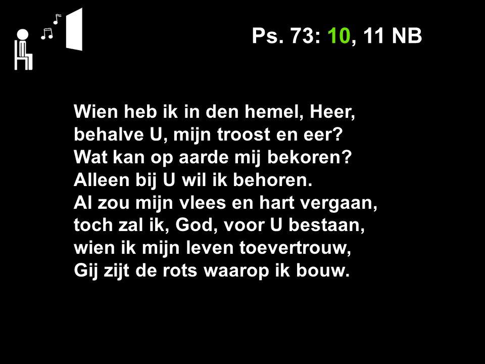 Ps. 73: 10, 11 NB Wien heb ik in den hemel, Heer, behalve U, mijn troost en eer.
