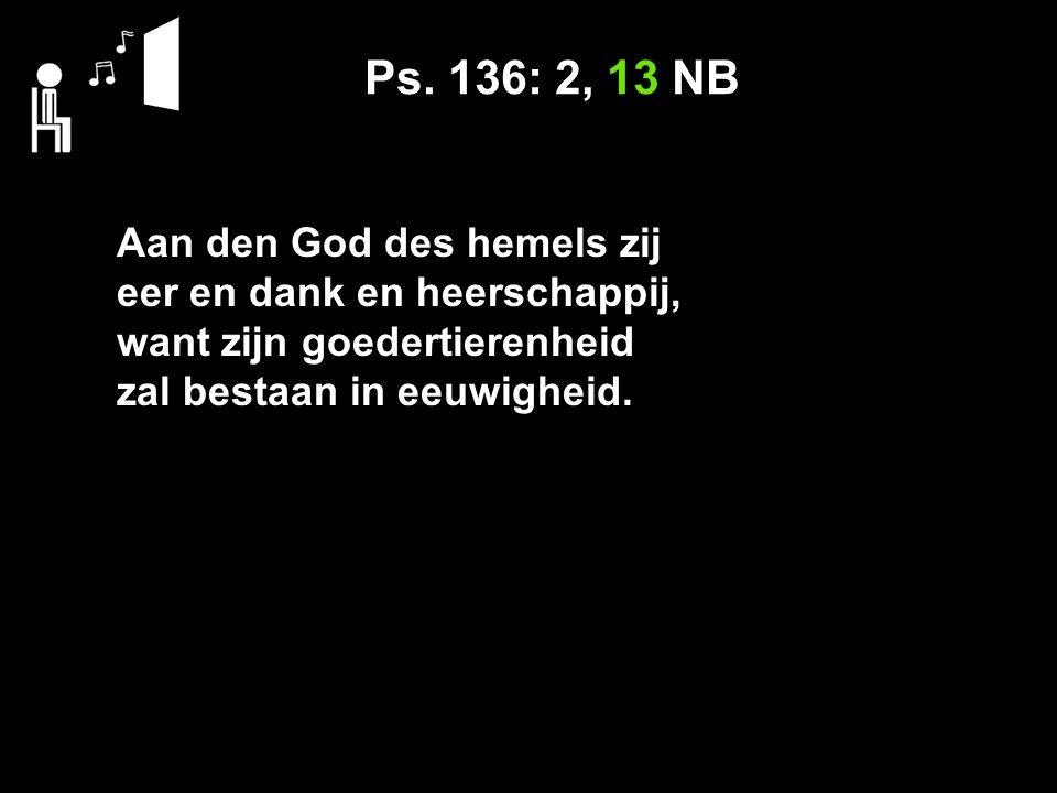 Ps. 136: 2, 13 NB Aan den God des hemels zij eer en dank en heerschappij, want zijn goedertierenheid zal bestaan in eeuwigheid.