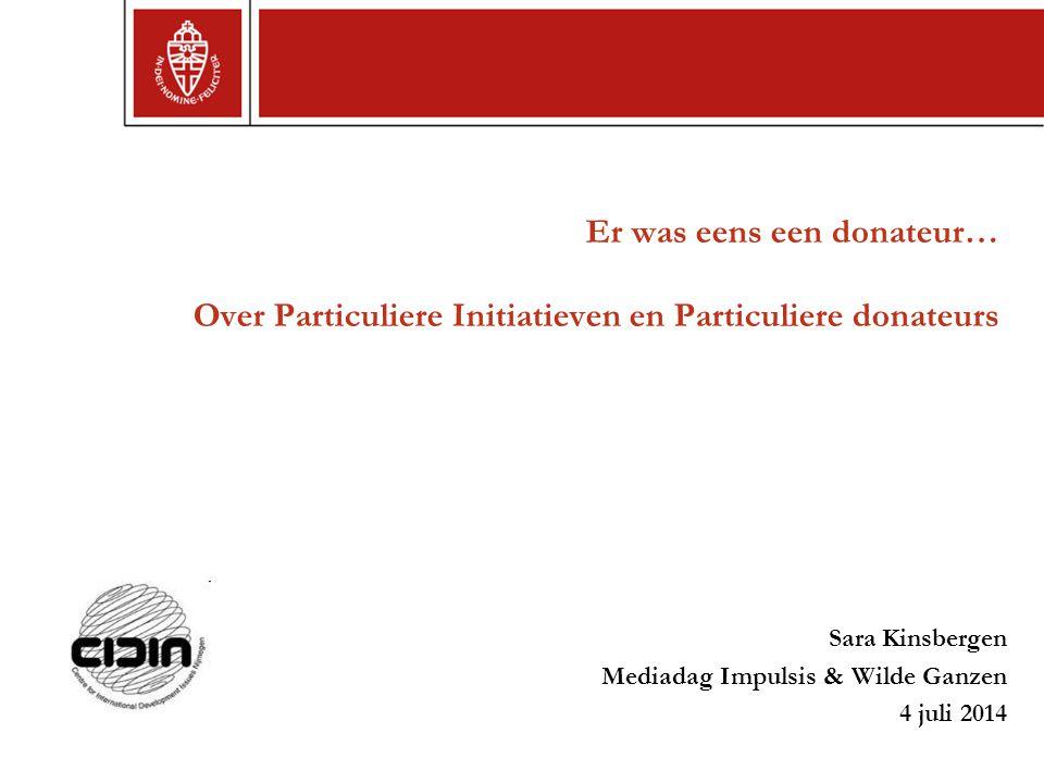Er was eens een donateur… Over Particuliere Initiatieven en Particuliere donateurs Sara Kinsbergen Mediadag Impulsis & Wilde Ganzen 4 juli 2014