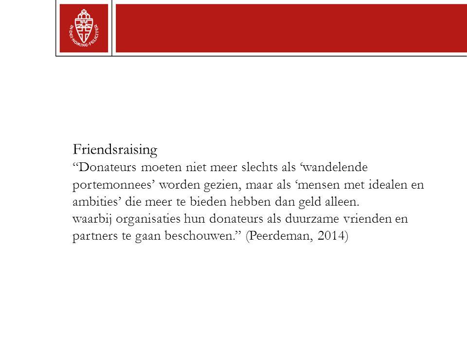 Friendsraising Donateurs moeten niet meer slechts als 'wandelende portemonnees' worden gezien, maar als 'mensen met idealen en ambities' die meer te bieden hebben dan geld alleen.