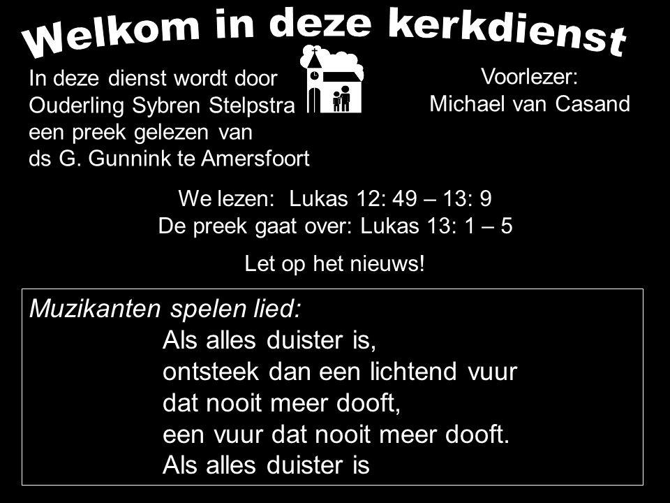 We lezen: Lukas 12: 49 – 13: 9 De preek gaat over: Lukas 13: 1 – 5 Let op het nieuws! In deze dienst wordt door Ouderling Sybren Stelpstra een preek g
