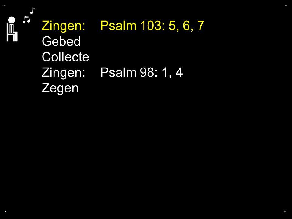 .... Zingen:Psalm 103: 5, 6, 7 Gebed Collecte Zingen:Psalm 98: 1, 4 Zegen