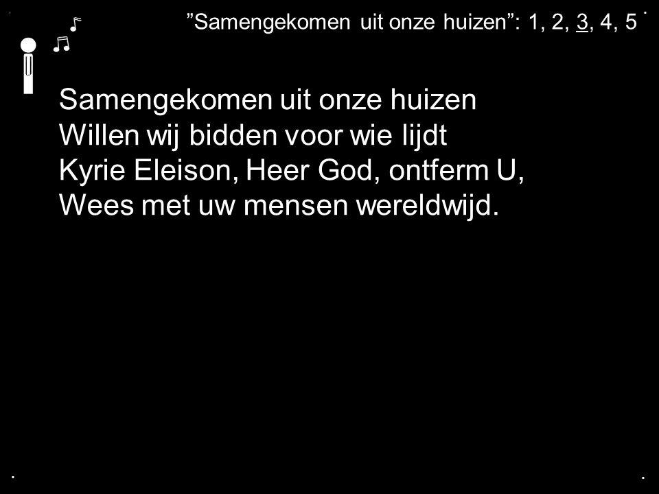 """.... """"Samengekomen uit onze huizen"""": 1, 2, 3, 4, 5 Samengekomen uit onze huizen Willen wij bidden voor wie lijdt Kyrie Eleison, Heer God, ontferm U, W"""