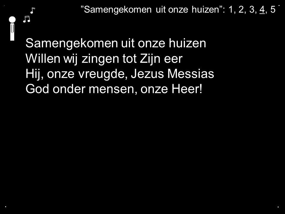 """.... """"Samengekomen uit onze huizen"""": 1, 2, 3, 4, 5 Samengekomen uit onze huizen Willen wij zingen tot Zijn eer Hij, onze vreugde, Jezus Messias God on"""