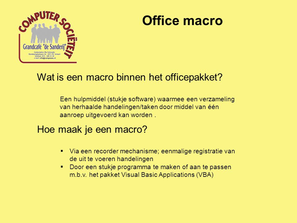 Office macro Wat is een macro binnen het officepakket? Een hulpmiddel (stukje software) waarmee een verzameling van herhaalde handelingen/taken door m