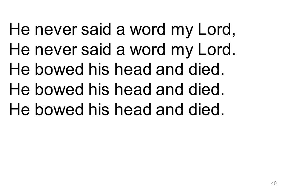 40 He never said a word my Lord, He never said a word my Lord. He bowed his head and died.