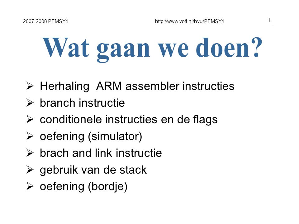 2007-2008 PEMSY1http://www.voti.nl/hvu/PEMSY1 1  Herhaling ARM assembler instructies  branch instructie  conditionele instructies en de flags  oefening (simulator)  brach and link instructie  gebruik van de stack  oefening (bordje)