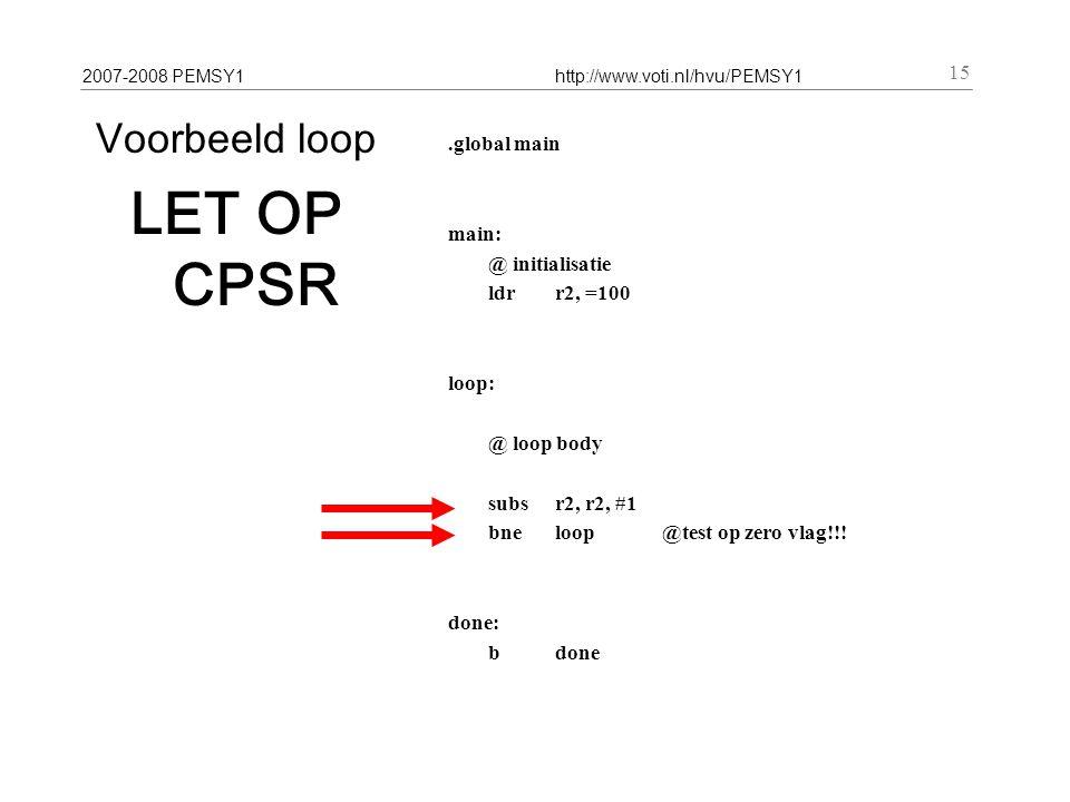2007-2008 PEMSY1http://www.voti.nl/hvu/PEMSY1 15 Voorbeeld loop LET OP CPSR.global main main: @ initialisatie ldr r2, =100 loop: @ loop body subs r2, r2, #1 bneloop@test op zero vlag!!.