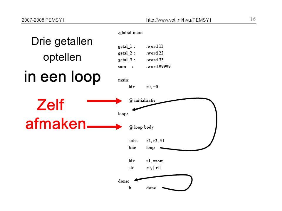2007-2008 PEMSY1http://www.voti.nl/hvu/PEMSY1 16 Drie getallen optellen in een loop.global main getal_1 :.word 11 getal_2 :.word 22 getal_3 :.word 33 som :.word 99999 main: ldr r0, =0 @ initialisatie loop: @ loop body subs r2, r2, #1 bneloop ldr r1, =som str r0, [ r1] done: b done Zelf afmaken