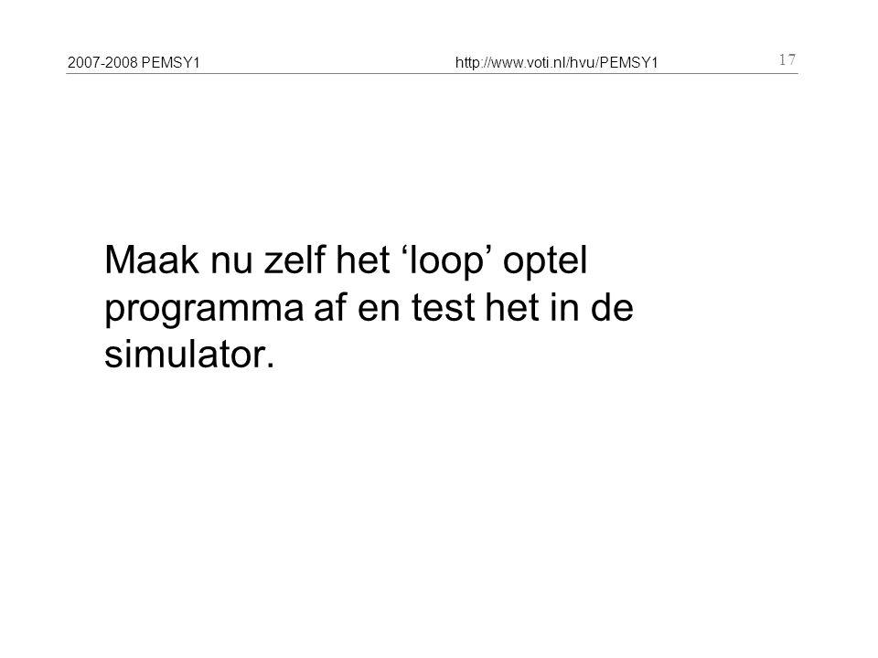 2007-2008 PEMSY1http://www.voti.nl/hvu/PEMSY1 17 Maak nu zelf het 'loop' optel programma af en test het in de simulator.
