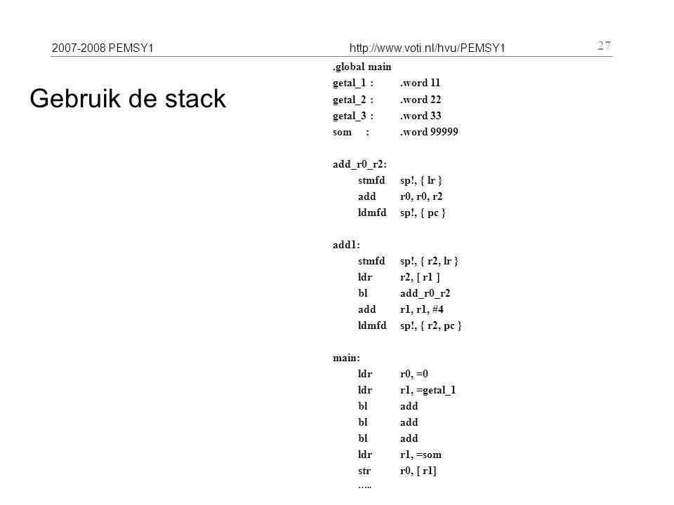 2007-2008 PEMSY1http://www.voti.nl/hvu/PEMSY1 27 Gebruik de stack.global main getal_1 :.word 11 getal_2 :.word 22 getal_3 :.word 33 som :.word 99999 add_r0_r2: stmfdsp!, { lr } add r0, r0, r2 ldmfdsp!, { pc } add1: stmfdsp!, { r2, lr } ldr r2, [ r1 ] bladd_r0_r2 add r1, r1, #4 ldmfdsp!, { r2, pc } main: ldr r0, =0 ldr r1, =getal_1 bladd ldr r1, =som str r0, [ r1] …..