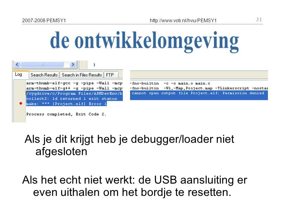 2007-2008 PEMSY1http://www.voti.nl/hvu/PEMSY1 31 Als je dit krijgt heb je debugger/loader niet afgesloten Als het echt niet werkt: de USB aansluiting er even uithalen om het bordje te resetten.