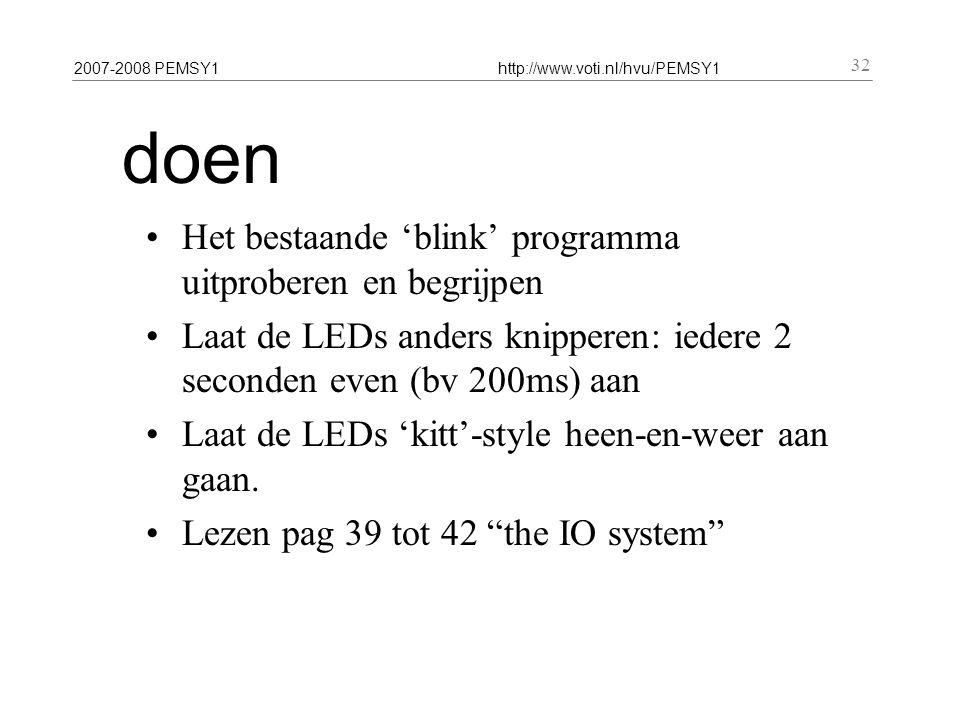2007-2008 PEMSY1http://www.voti.nl/hvu/PEMSY1 32 doen Het bestaande 'blink' programma uitproberen en begrijpen Laat de LEDs anders knipperen: iedere 2 seconden even (bv 200ms) aan Laat de LEDs 'kitt'-style heen-en-weer aan gaan.
